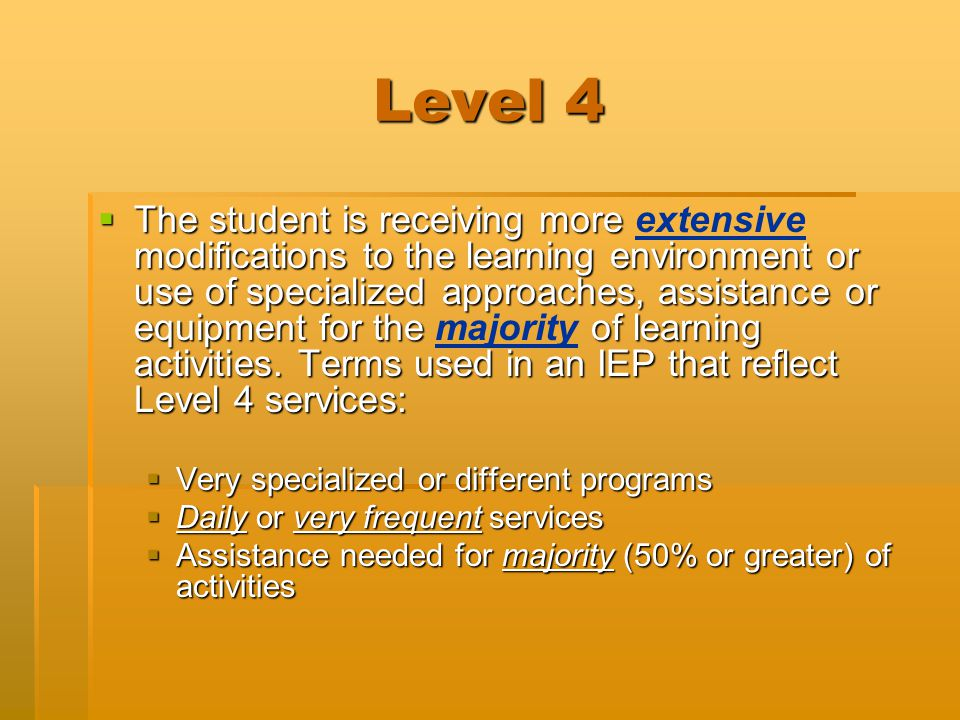 Level 4  The student is receiving more modifications to the learning environment or use of specialized approaches, assistance or equipment for the of