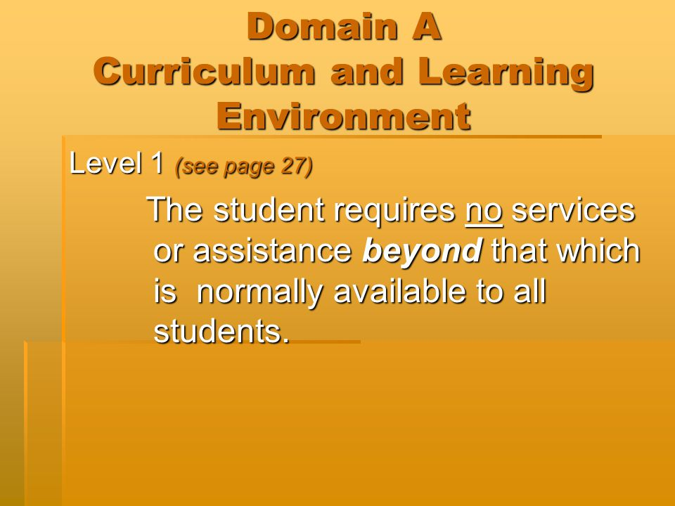 Domain A Curriculum and Learning Environment Level 2 – Requires simple adaptations to curriculum or learning environment (see page 27)  Adaptation to the general curriculum  Curriculum compacting  Electronic tools  Adapted textbooks, materials  Modified assessment procedures/materials  Specially prepared notes, materials  Referrals to agencies  Consultation at least monthly