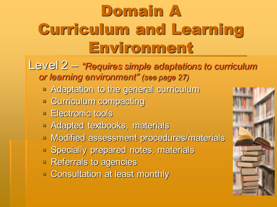 "Domain A Curriculum and Learning Environment Level 2 – ""Requires simple adaptations to curriculum or learning environment"" (see page 27)  Adaptation"