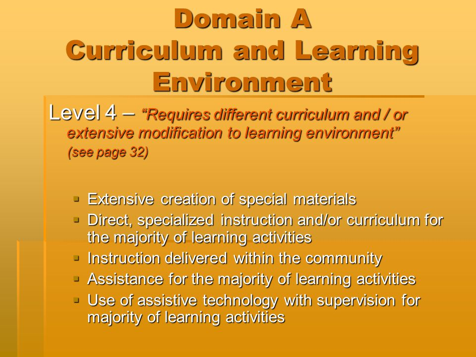 Domain A Curriculum and Learning Environment Level 5 – Requires different curriculum and substantial modifications to the learning environment (see page 33)  Instruction in reading Braille  Intensive curriculum or instructional approach for most learning activities  Group instruction at home or hospital  Individual instruction at home or hospital  Ongoing, continuous assistance for participation in learning activities
