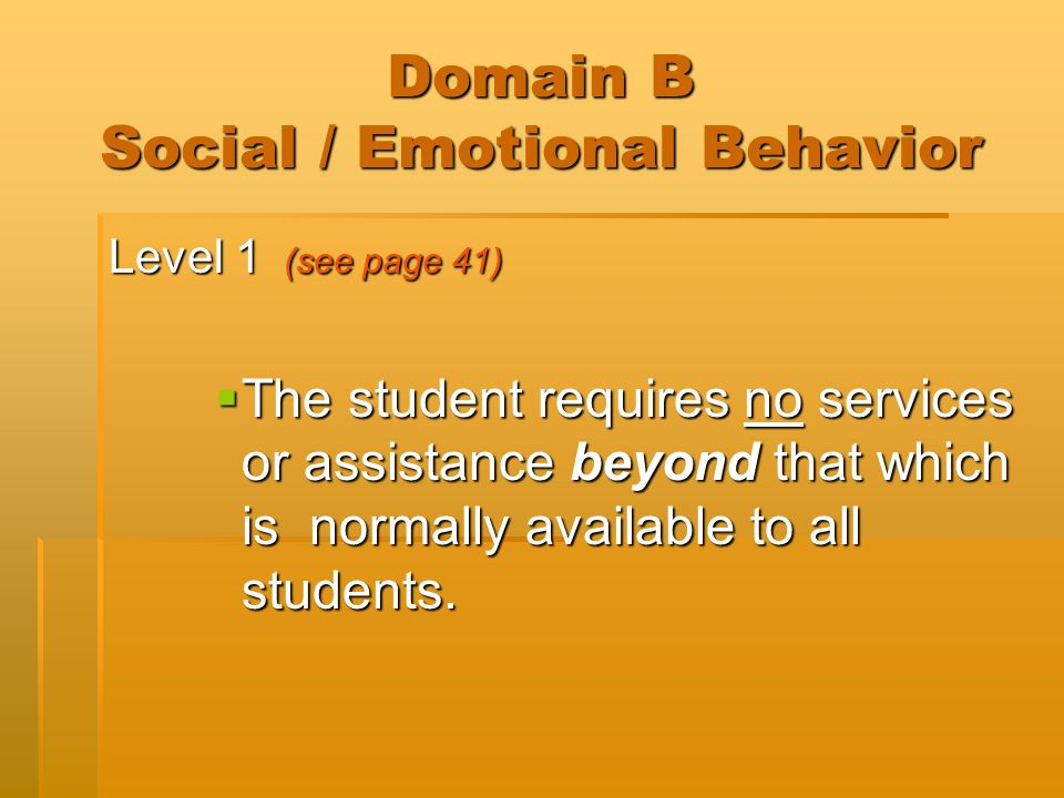 Domain B Social / Emotional Behavior Level 1 (see page 41)  The student requires no services or assistance beyond that which is normally available to