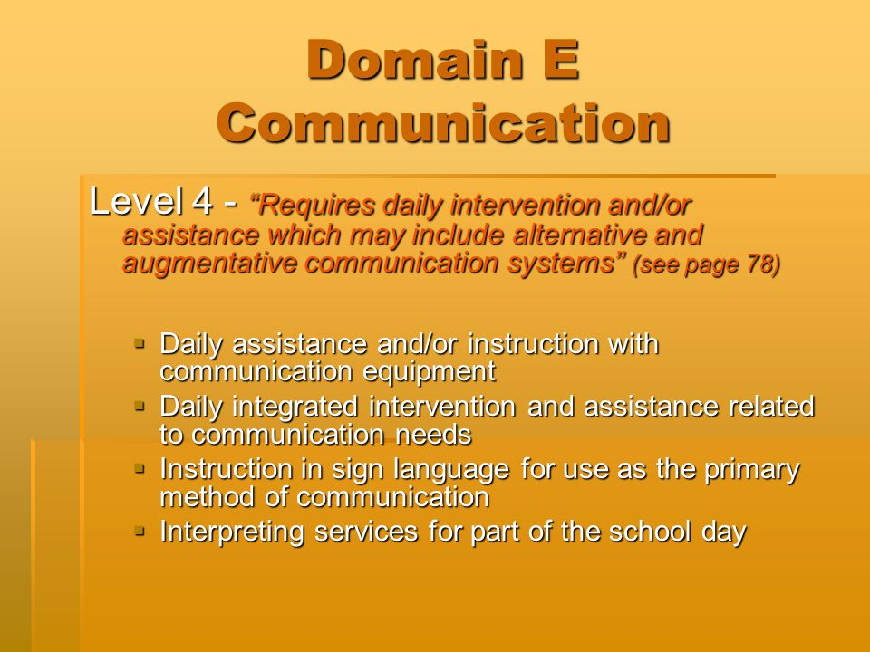 "Domain E Communication Level 4 - ""Requires daily intervention and/or assistance which may include alternative and augmentative communication systems"""