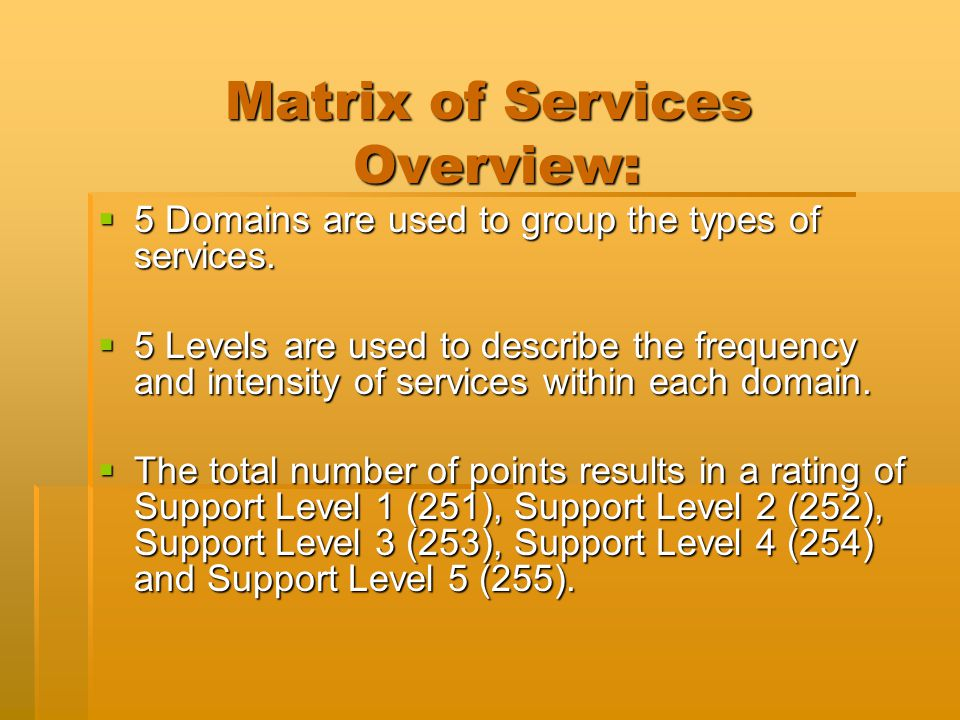 Matrix of Services Overview:  5 Domains are used to group the types of services.  5 Levels are used to describe the frequency and intensity of servi