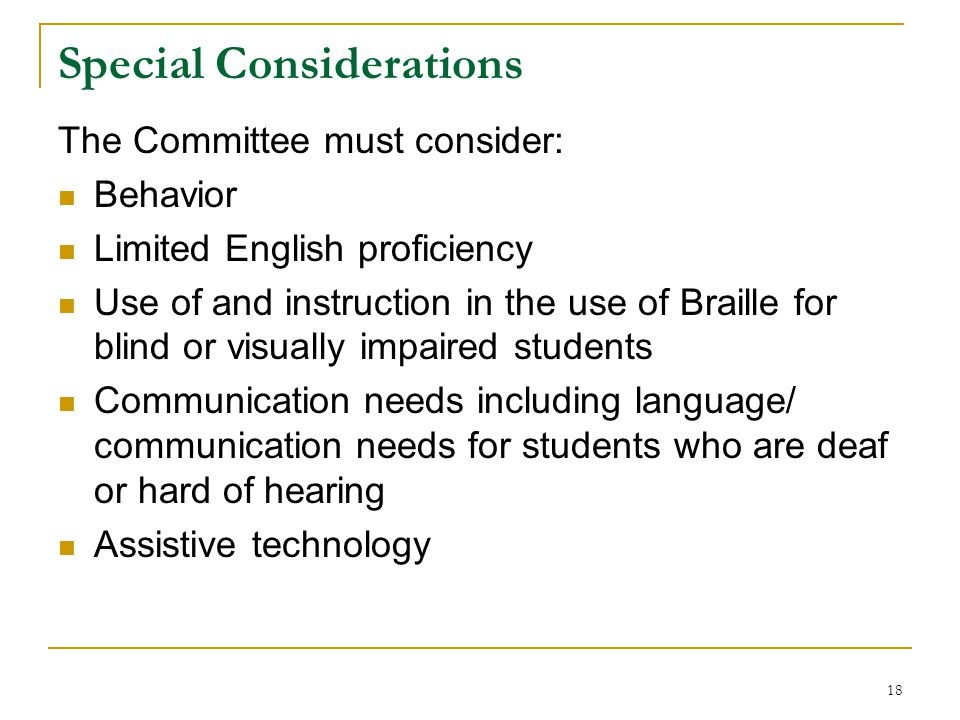 Special Considerations The Committee must consider: Behavior Limited English proficiency Use of and instruction in the use of Braille for blind or visually impaired students Communication needs including language/ communication needs for students who are deaf or hard of hearing Assistive technology 18