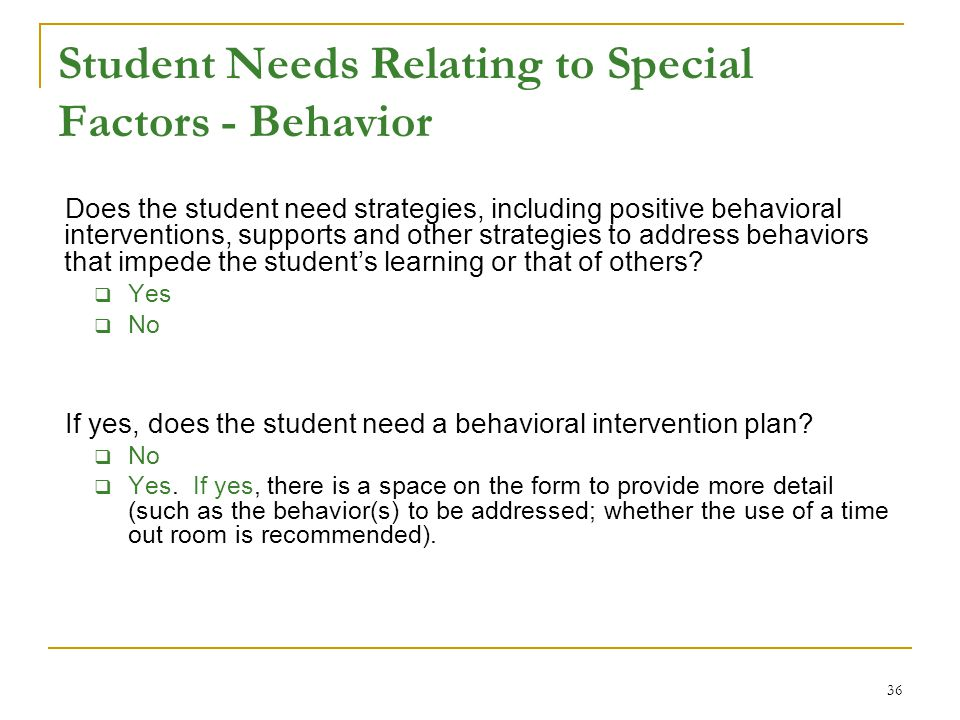 Student Needs Relating to Special Factors - Behavior Does the student need strategies, including positive behavioral interventions, supports and other strategies to address behaviors that impede the student's learning or that of others.
