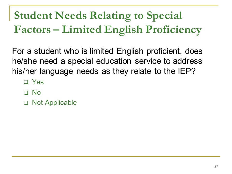 Student Needs Relating to Special Factors – Limited English Proficiency For a student who is limited English proficient, does he/she need a special education service to address his/her language needs as they relate to the IEP.