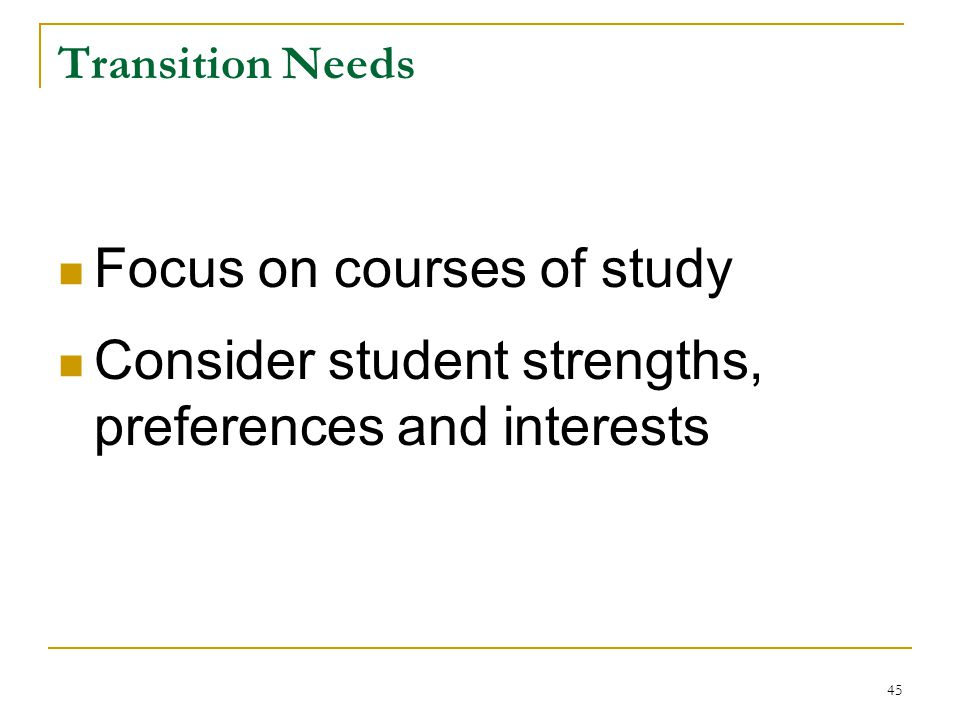 Transition Needs Focus on courses of study Consider student strengths, preferences and interests 45