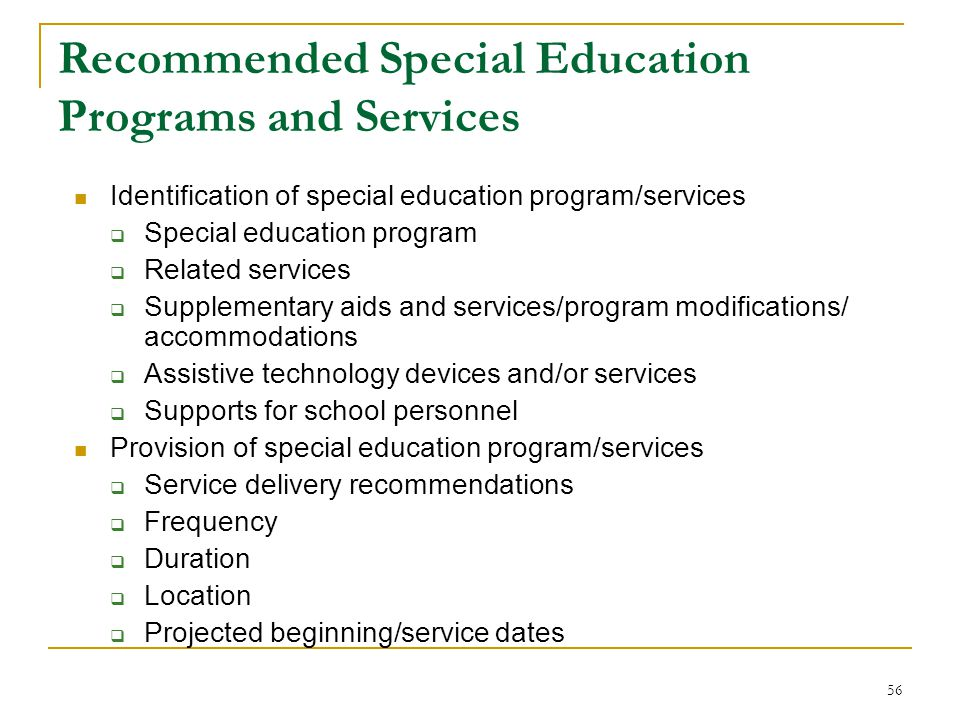 Recommended Special Education Programs and Services Identification of special education program/services  Special education program  Related services  Supplementary aids and services/program modifications/ accommodations  Assistive technology devices and/or services  Supports for school personnel Provision of special education program/services  Service delivery recommendations  Frequency  Duration  Location  Projected beginning/service dates 56