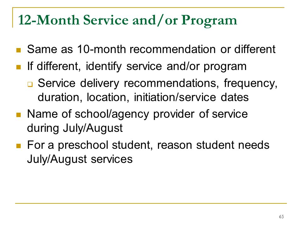 12-Month Service and/or Program Same as 10-month recommendation or different If different, identify service and/or program  Service delivery recommendations, frequency, duration, location, initiation/service dates Name of school/agency provider of service during July/August For a preschool student, reason student needs July/August services 65