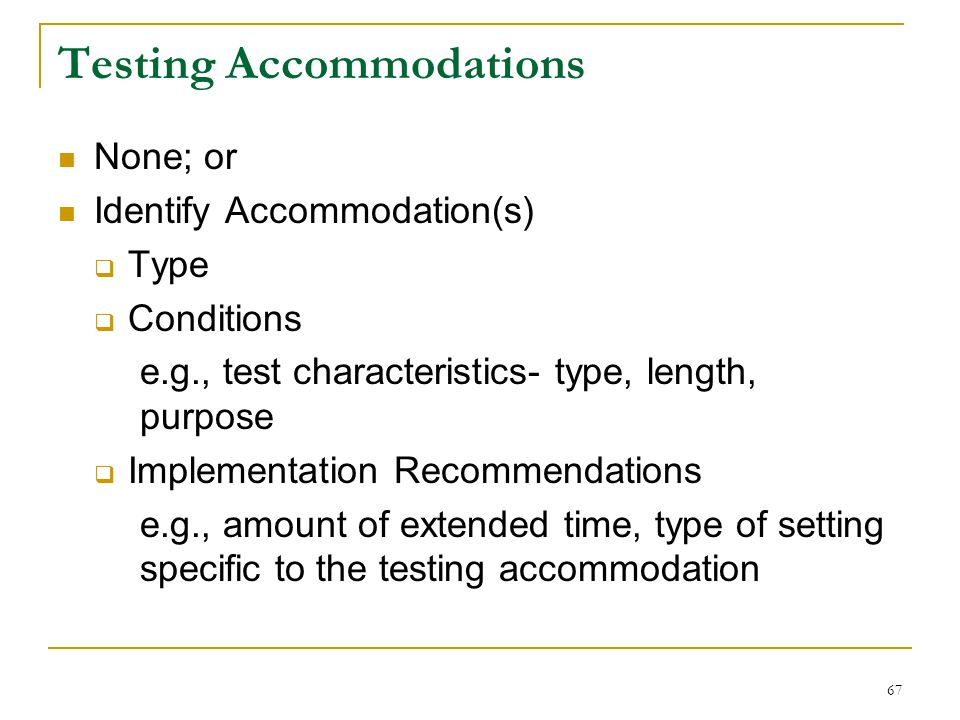 Testing Accommodations None; or Identify Accommodation(s)  Type  Conditions e.g., test characteristics- type, length, purpose  Implementation Recommendations e.g., amount of extended time, type of setting specific to the testing accommodation 67