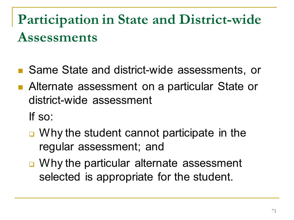 Participation in State and District-wide Assessments Same State and district-wide assessments, or Alternate assessment on a particular State or district-wide assessment If so:  Why the student cannot participate in the regular assessment; and  Why the particular alternate assessment selected is appropriate for the student.