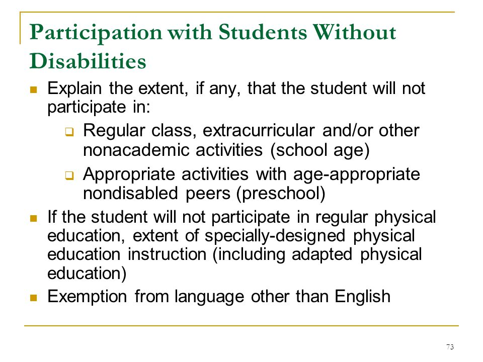 Participation with Students Without Disabilities Explain the extent, if any, that the student will not participate in:  Regular class, extracurricular and/or other nonacademic activities (school age)  Appropriate activities with age-appropriate nondisabled peers (preschool) If the student will not participate in regular physical education, extent of specially-designed physical education instruction (including adapted physical education) Exemption from language other than English 73