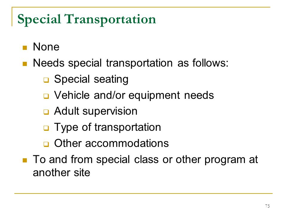 Special Transportation None Needs special transportation as follows:  Special seating  Vehicle and/or equipment needs  Adult supervision  Type of transportation  Other accommodations To and from special class or other program at another site 75