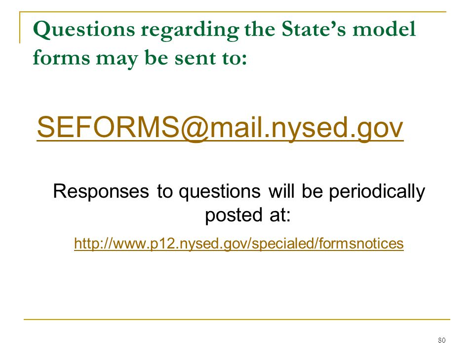 Questions regarding the State's model forms may be sent to: SEFORMS@mail.nysed.gov Responses to questions will be periodically posted at: http://www.p12.nysed.gov/specialed/formsnotices 80