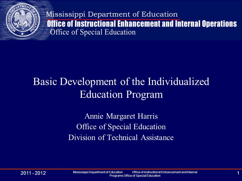 Basic Development of the Individualized Education Program Annie Margaret Harris Office of Special Education Division of Technical Assistance 2011 - 2012 Mississippi Department of Education Office of Instructional Enhancement and Internal Programs Office of Special Education 1