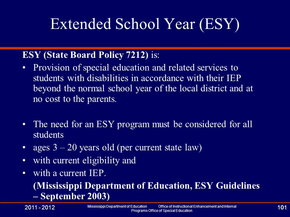 2011 - 2012 Mississippi Department of Education Office of Instructional Enhancement and Internal Programs Office of Special Education 101 Extended School Year (ESY) ESY (State Board Policy 7212) is: Provision of special education and related services to students with disabilities in accordance with their IEP beyond the normal school year of the local district and at no cost to the parents.