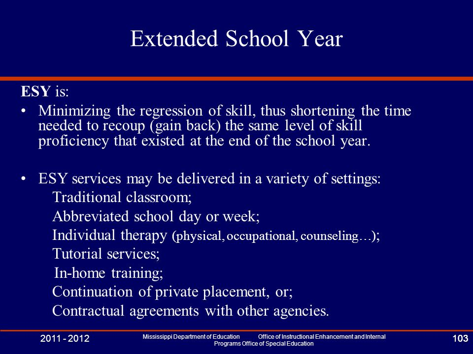 2011 - 2012 Mississippi Department of Education Office of Instructional Enhancement and Internal Programs Office of Special Education 103 Extended School Year ESY is: Minimizing the regression of skill, thus shortening the time needed to recoup (gain back) the same level of skill proficiency that existed at the end of the school year.