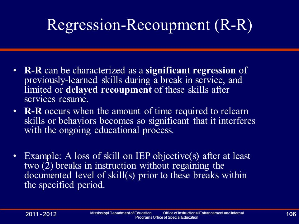 2011 - 2012 Mississippi Department of Education Office of Instructional Enhancement and Internal Programs Office of Special Education 106 Regression-Recoupment (R-R) R-R can be characterized as a significant regression of previously-learned skills during a break in service, and limited or delayed recoupment of these skills after services resume.