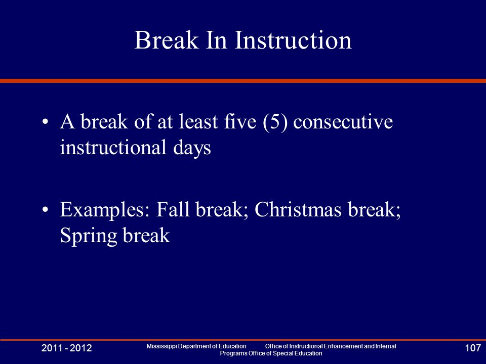 Break In Instruction A break of at least five (5) consecutive instructional days Examples: Fall break; Christmas break; Spring break 2011 - 2012 Missi