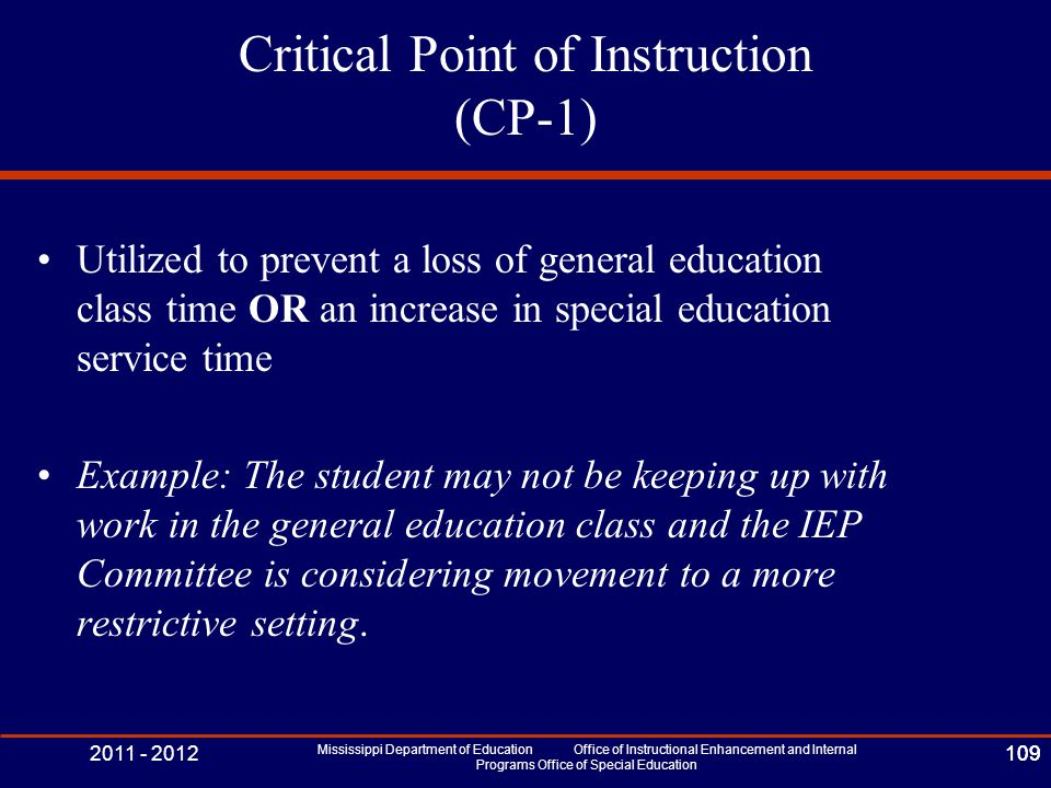 2011 - 2012 Mississippi Department of Education Office of Instructional Enhancement and Internal Programs Office of Special Education 109 Critical Point of Instruction (CP-1) Utilized to prevent a loss of general education class time OR an increase in special education service time Example: The student may not be keeping up with work in the general education class and the IEP Committee is considering movement to a more restrictive setting.