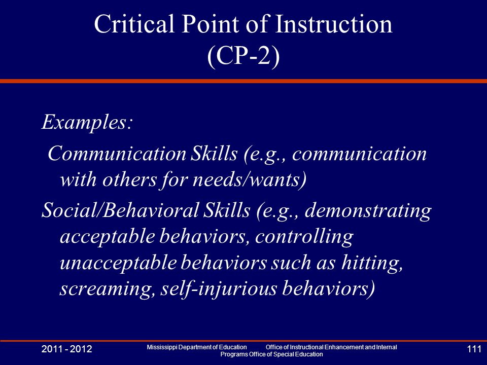 Critical Point of Instruction (CP-2) Examples: Communication Skills (e.g., communication with others for needs/wants) Social/Behavioral Skills (e.g., demonstrating acceptable behaviors, controlling unacceptable behaviors such as hitting, screaming, self-injurious behaviors) 2011 - 2012 Mississippi Department of Education Office of Instructional Enhancement and Internal Programs Office of Special Education 111