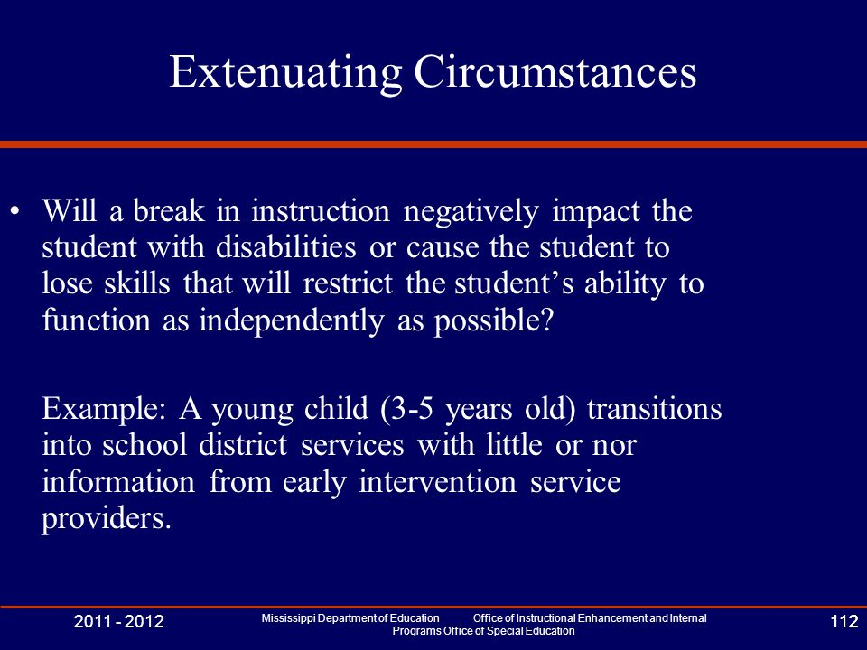 2011 - 2012 Mississippi Department of Education Office of Instructional Enhancement and Internal Programs Office of Special Education 112 Extenuating Circumstances Will a break in instruction negatively impact the student with disabilities or cause the student to lose skills that will restrict the student's ability to function as independently as possible.