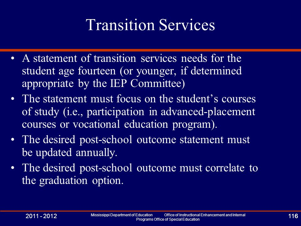 2011 - 2012 Mississippi Department of Education Office of Instructional Enhancement and Internal Programs Office of Special Education 116 Transition Services A statement of transition services needs for the student age fourteen (or younger, if determined appropriate by the IEP Committee) The statement must focus on the student's courses of study (i.e., participation in advanced-placement courses or vocational education program).