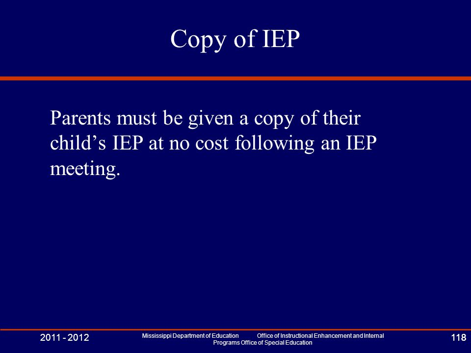 2011 - 2012 Mississippi Department of Education Office of Instructional Enhancement and Internal Programs Office of Special Education 118 Copy of IEP Parents must be given a copy of their child's IEP at no cost following an IEP meeting.