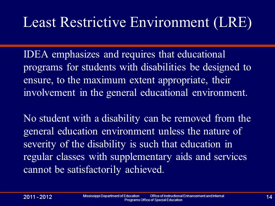 Least Restrictive Environment (LRE) IDEA emphasizes and requires that educational programs for students with disabilities be designed to ensure, to the maximum extent appropriate, their involvement in the general educational environment.