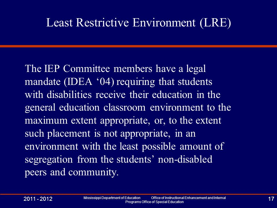 2011 - 2012 Mississippi Department of Education Office of Instructional Enhancement and Internal Programs Office of Special Education 17 Least Restrictive Environment (LRE) The IEP Committee members have a legal mandate (IDEA '04) requiring that students with disabilities receive their education in the general education classroom environment to the maximum extent appropriate, or, to the extent such placement is not appropriate, in an environment with the least possible amount of segregation from the students' non-disabled peers and community.