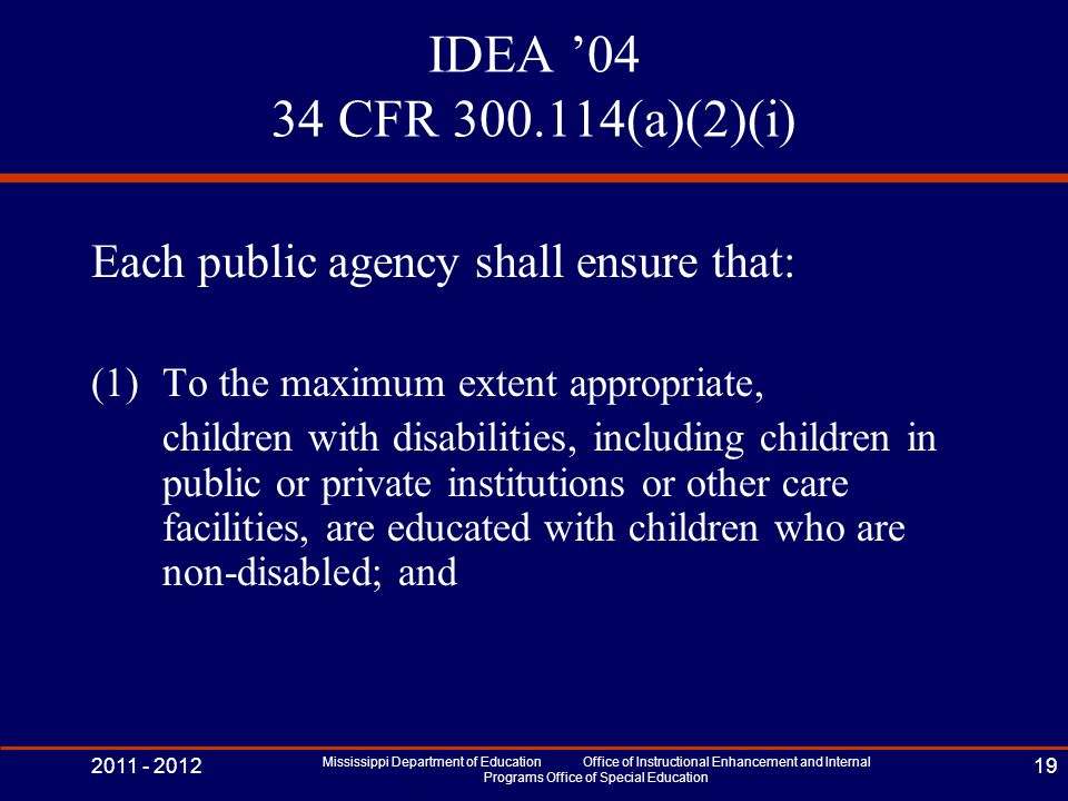 IDEA '04 34 CFR 300.114(a)(2)(i) Each public agency shall ensure that: (1)To the maximum extent appropriate, children with disabilities, including children in public or private institutions or other care facilities, are educated with children who are non-disabled; and 2011 - 2012 Mississippi Department of Education Office of Instructional Enhancement and Internal Programs Office of Special Education 19