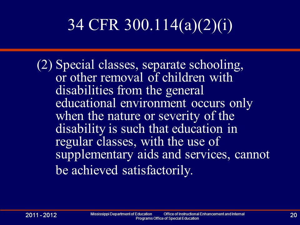 34 CFR 300.114(a)(2)(i) (2) Special classes, separate schooling, or other removal of children with disabilities from the general educational environment occurs only when the nature or severity of the disability is such that education in regular classes, with the use of supplementary aids and services, cannot be achieved satisfactorily.