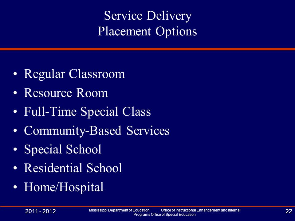 2011 - 2012 Mississippi Department of Education Office of Instructional Enhancement and Internal Programs Office of Special Education 22 Service Delivery Placement Options Regular Classroom Resource Room Full-Time Special Class Community-Based Services Special School Residential School Home/Hospital 22