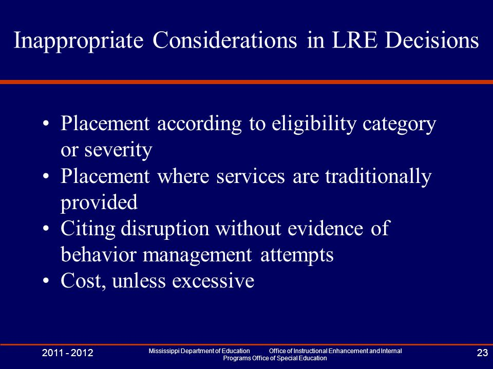 Inappropriate Considerations in LRE Decisions Placement according to eligibility category or severity Placement where services are traditionally provided Citing disruption without evidence of behavior management attempts Cost, unless excessive 2011 - 2012 Mississippi Department of Education Office of Instructional Enhancement and Internal Programs Office of Special Education 23