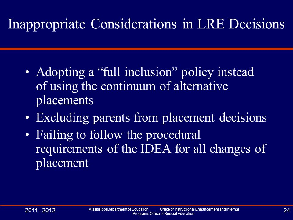 Inappropriate Considerations in LRE Decisions Adopting a full inclusion policy instead of using the continuum of alternative placements Excluding parents from placement decisions Failing to follow the procedural requirements of the IDEA for all changes of placement 2011 - 2012 Mississippi Department of Education Office of Instructional Enhancement and Internal Programs Office of Special Education 24