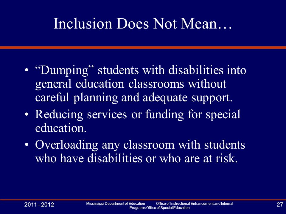 Inclusion Does Not Mean… Dumping students with disabilities into general education classrooms without careful planning and adequate support.