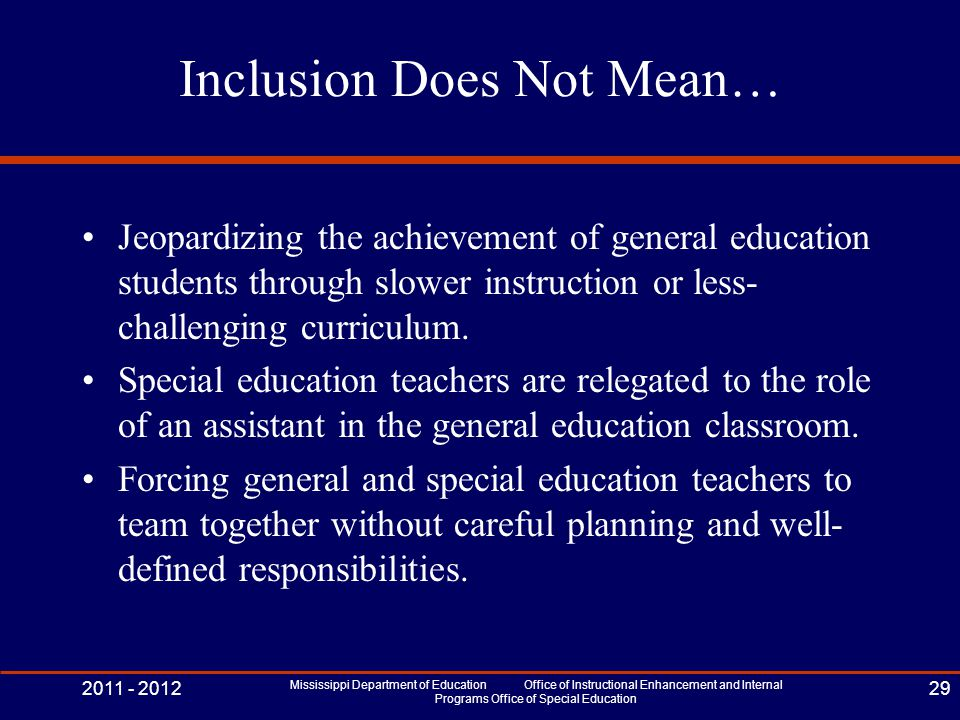 Inclusion Does Not Mean… Jeopardizing the achievement of general education students through slower instruction or less- challenging curriculum.