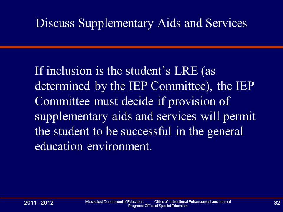 Discuss Supplementary Aids and Services If inclusion is the student's LRE (as determined by the IEP Committee), the IEP Committee must decide if provision of supplementary aids and services will permit the student to be successful in the general education environment.