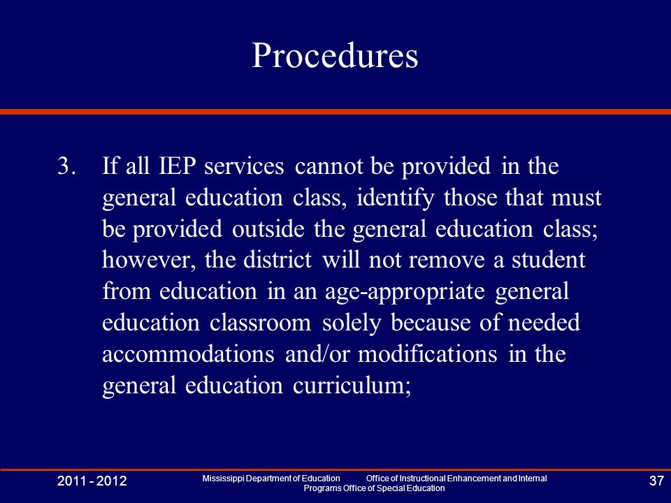Procedures 3.If all IEP services cannot be provided in the general education class, identify those that must be provided outside the general education class; however, the district will not remove a student from education in an age-appropriate general education classroom solely because of needed accommodations and/or modifications in the general education curriculum; 2011 - 2012 Mississippi Department of Education Office of Instructional Enhancement and Internal Programs Office of Special Education 37