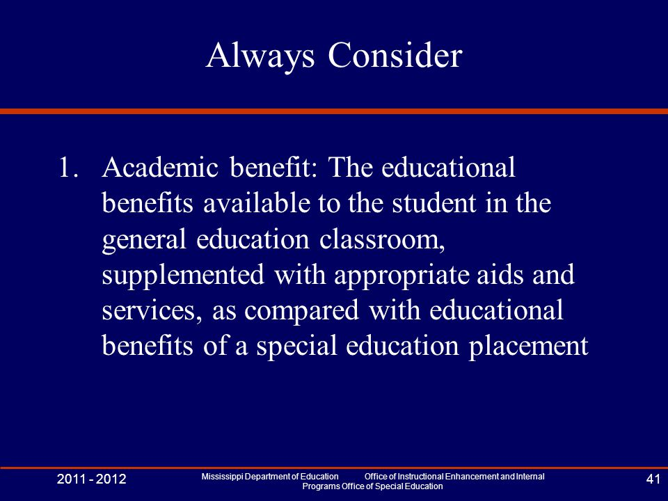 Always Consider 1.Academic benefit: The educational benefits available to the student in the general education classroom, supplemented with appropriate aids and services, as compared with educational benefits of a special education placement 2011 - 2012 Mississippi Department of Education Office of Instructional Enhancement and Internal Programs Office of Special Education 41