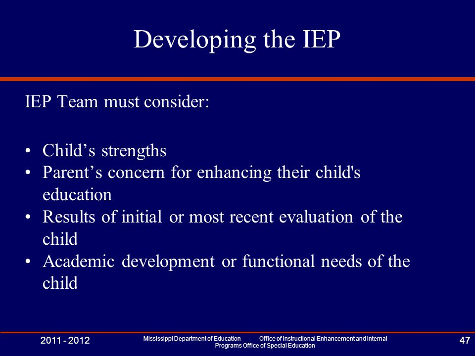 2011 - 2012 Mississippi Department of Education Office of Instructional Enhancement and Internal Programs Office of Special Education 47 Developing the IEP IEP Team must consider: Child's strengths Parent's concern for enhancing their child s education Results of initial or most recent evaluation of the child Academic development or functional needs of the child 47