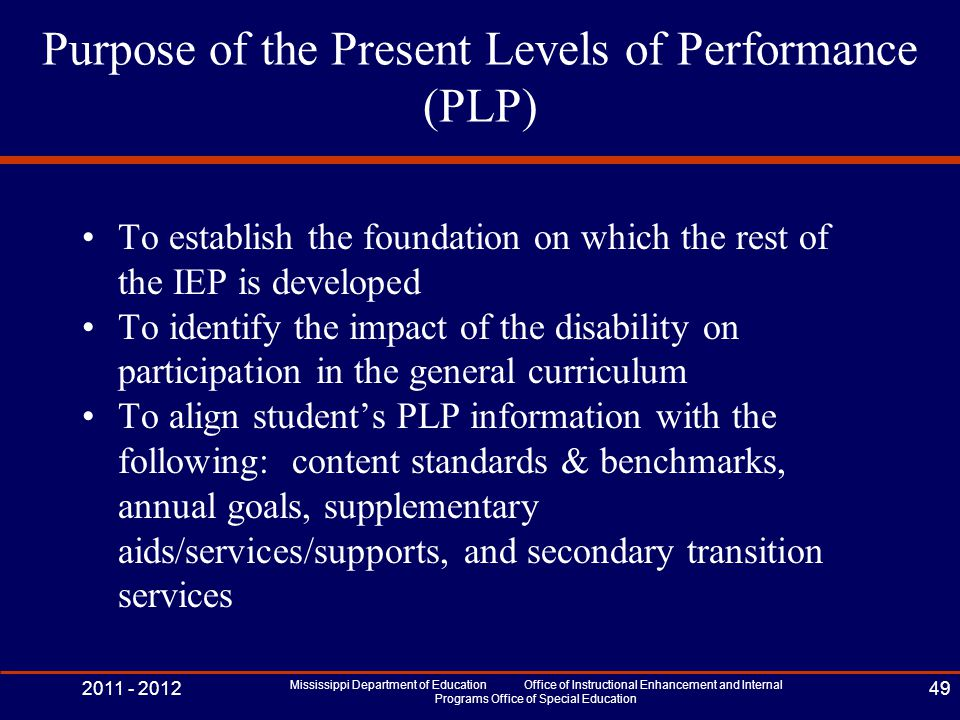 Purpose of the Present Levels of Performance (PLP) To establish the foundation on which the rest of the IEP is developed To identify the impact of the