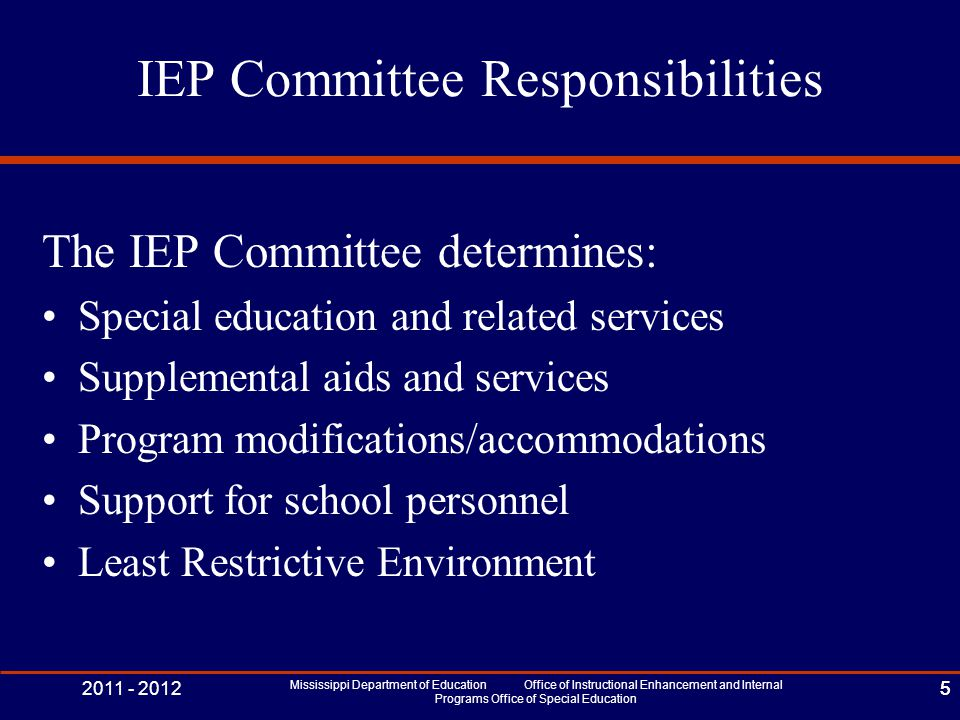 2011 - 2012 Mississippi Department of Education Office of Instructional Enhancement and Internal Programs Office of Special Education 5 IEP Committee