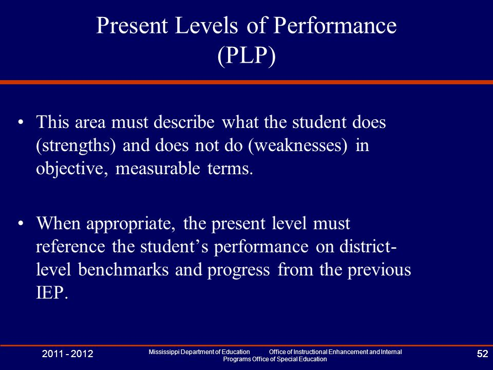 2011 - 2012 Mississippi Department of Education Office of Instructional Enhancement and Internal Programs Office of Special Education 52 Present Levels of Performance (PLP) This area must describe what the student does (strengths) and does not do (weaknesses) in objective, measurable terms.