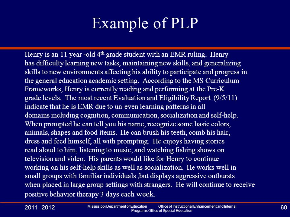 Example of PLP Henry is an 11 year -old 4 th grade student with an EMR ruling. Henry has difficulty learning new tasks, maintaining new skills, and ge