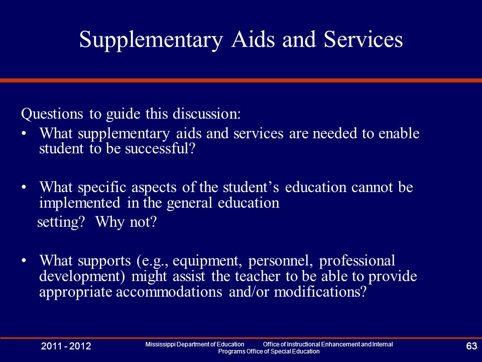 2011 - 2012 Mississippi Department of Education Office of Instructional Enhancement and Internal Programs Office of Special Education 63 Supplementary Aids and Services Questions to guide this discussion: What supplementary aids and services are needed to enable student to be successful.