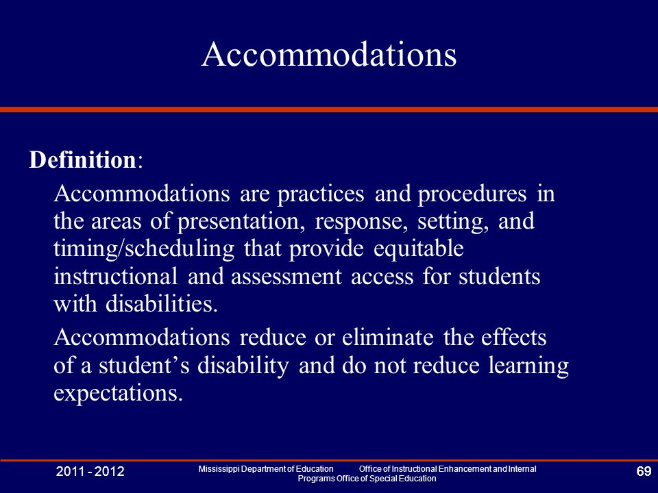 2011 - 2012 Mississippi Department of Education Office of Instructional Enhancement and Internal Programs Office of Special Education 69 Accommodations Definition: Accommodations are practices and procedures in the areas of presentation, response, setting, and timing/scheduling that provide equitable instructional and assessment access for students with disabilities.