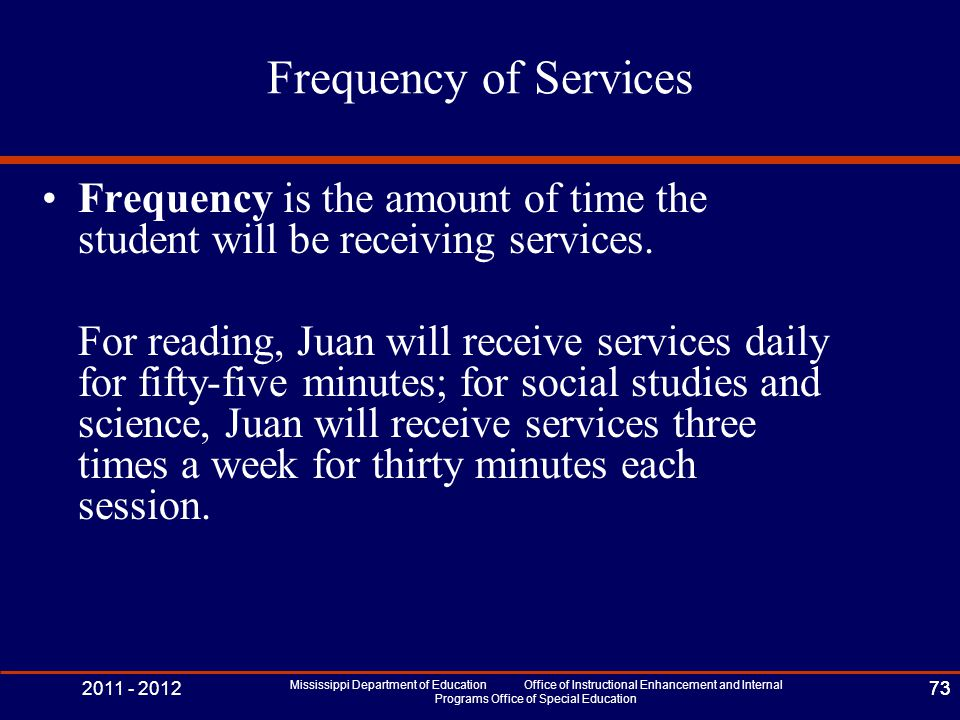 2011 - 2012 Mississippi Department of Education Office of Instructional Enhancement and Internal Programs Office of Special Education 73 Frequency of Services Frequency is the amount of time the student will be receiving services.
