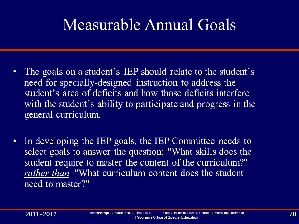 2011 - 2012 Mississippi Department of Education Office of Instructional Enhancement and Internal Programs Office of Special Education 78 Measurable Annual Goals The goals on a student's IEP should relate to the student's need for specially-designed instruction to address the student's area of deficits and how those deficits interfere with the student's ability to participate and progress in the general curriculum.