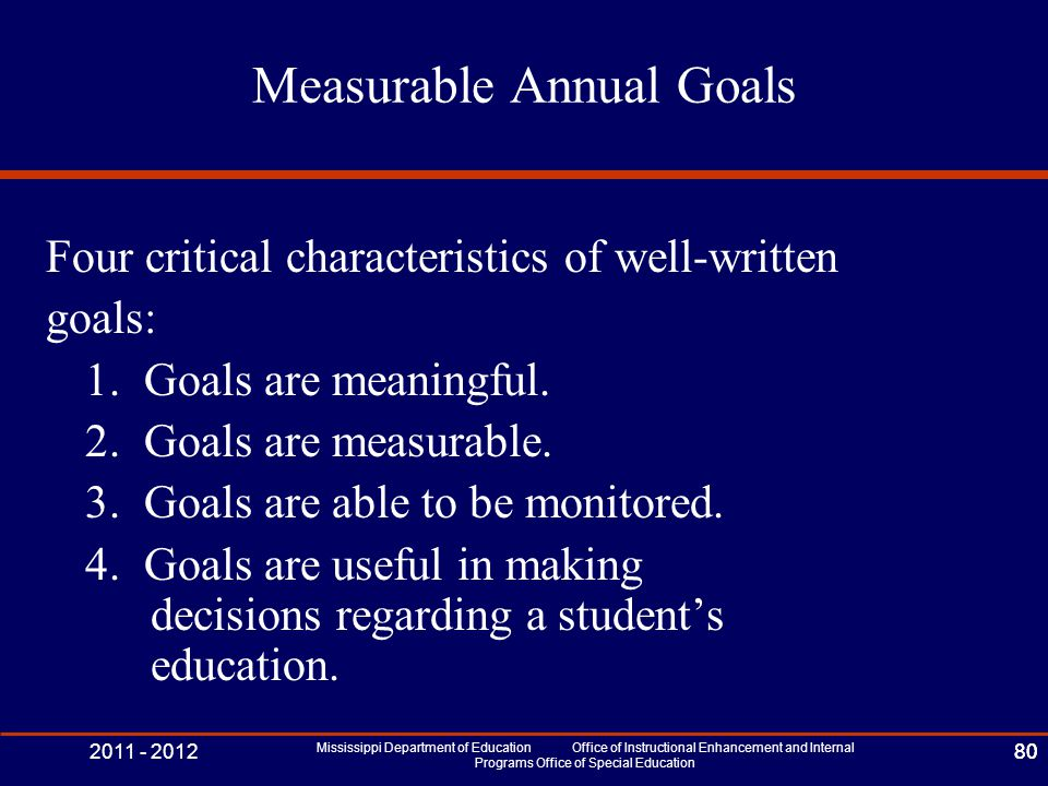 2011 - 2012 Mississippi Department of Education Office of Instructional Enhancement and Internal Programs Office of Special Education 80 Measurable Annual Goals Four critical characteristics of well-written goals: 1.